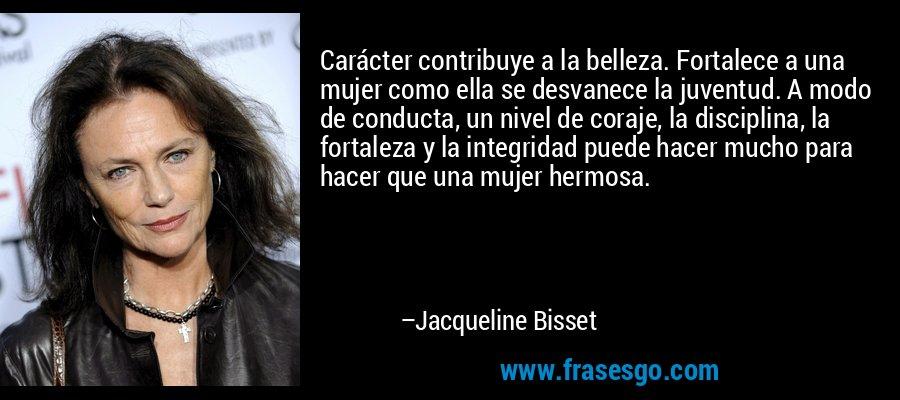 Carácter contribuye a la belleza. Fortalece a una mujer como ella se desvanece la juventud. A modo de conducta, un nivel de coraje, la disciplina, la fortaleza y la integridad puede hacer mucho para hacer que una mujer hermosa. – Jacqueline Bisset