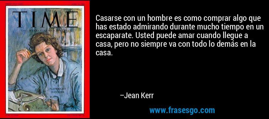 Casarse con un hombre es como comprar algo que has estado admirando durante mucho tiempo en un escaparate. Usted puede amar cuando llegue a casa, pero no siempre va con todo lo demás en la casa. – Jean Kerr
