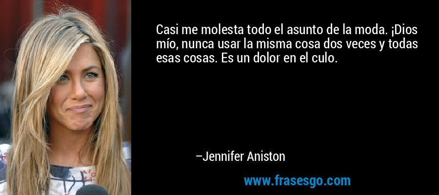 Casi me molesta todo el asunto de la moda. ¡Dios mío, nunca usar la misma cosa dos veces y todas esas cosas. Es un dolor en el culo. – Jennifer Aniston