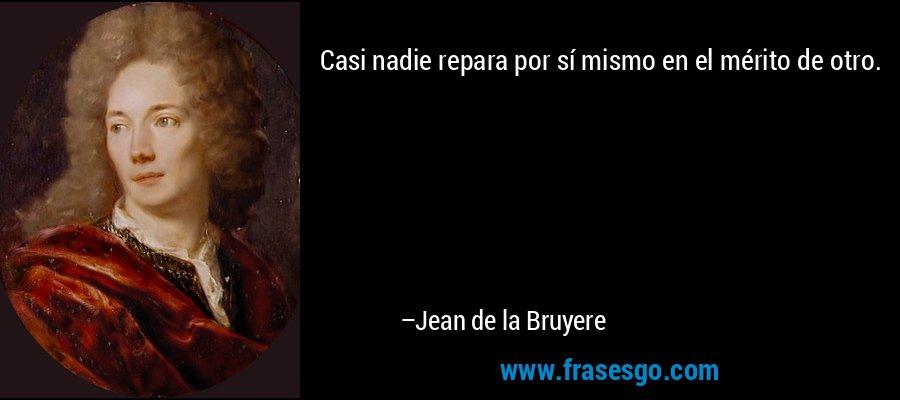 Casi nadie repara por sí mismo en el mérito de otro. – Jean de la Bruyere