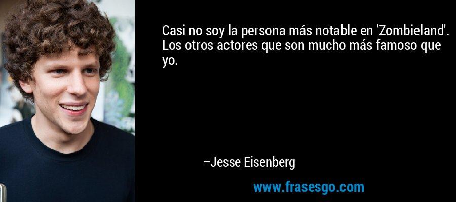 Casi no soy la persona más notable en 'Zombieland'. Los otros actores que son mucho más famoso que yo. – Jesse Eisenberg