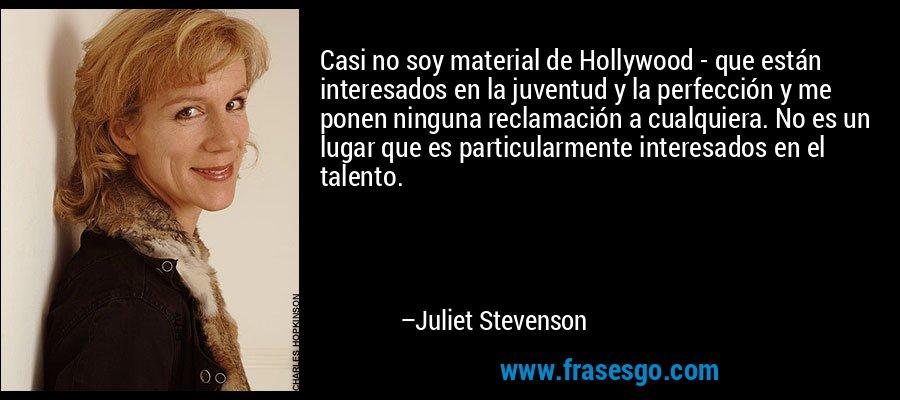 Casi no soy material de Hollywood - que están interesados en la juventud y la perfección y me ponen ninguna reclamación a cualquiera. No es un lugar que es particularmente interesados en el talento. – Juliet Stevenson