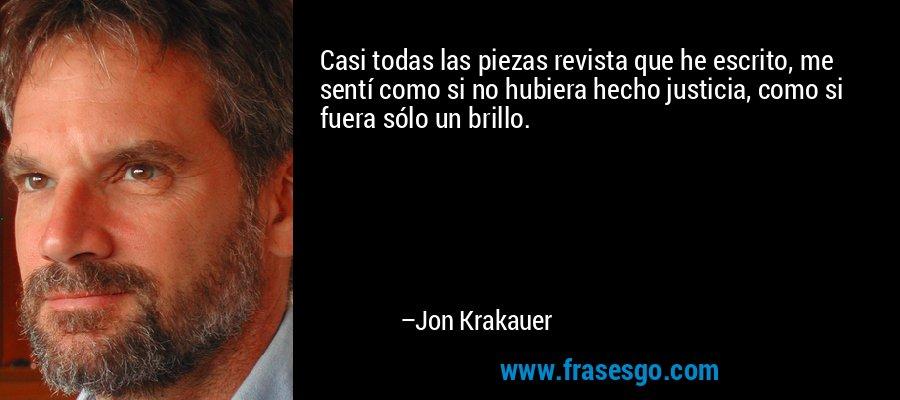 Casi todas las piezas revista que he escrito, me sentí como si no hubiera hecho justicia, como si fuera sólo un brillo. – Jon Krakauer