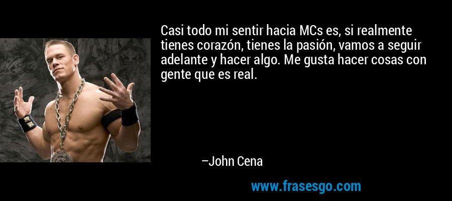 Casi todo mi sentir hacia MCs es, si realmente tienes corazón, tienes la pasión, vamos a seguir adelante y hacer algo. Me gusta hacer cosas con gente que es real. – John Cena