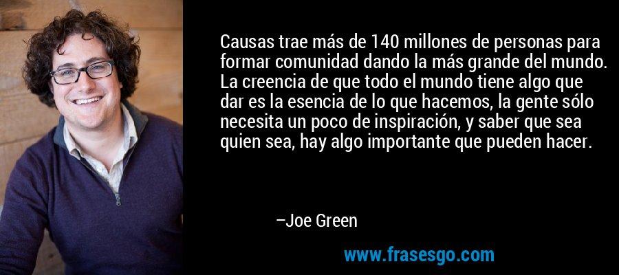 Causas trae más de 140 millones de personas para formar comunidad dando la más grande del mundo. La creencia de que todo el mundo tiene algo que dar es la esencia de lo que hacemos, la gente sólo necesita un poco de inspiración, y saber que sea quien sea, hay algo importante que pueden hacer. – Joe Green