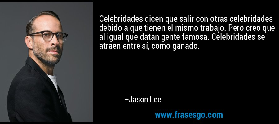 Celebridades dicen que salir con otras celebridades debido a que tienen el mismo trabajo. Pero creo que al igual que datan gente famosa. Celebridades se atraen entre sí, como ganado. – Jason Lee