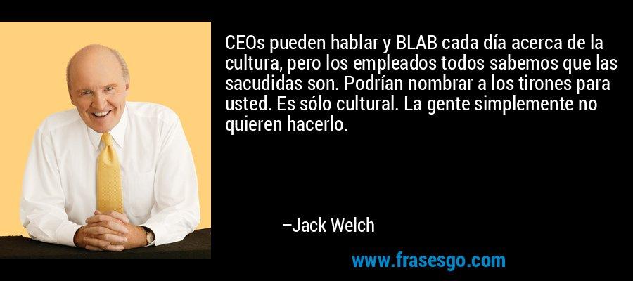 CEOs pueden hablar y BLAB cada día acerca de la cultura, pero los empleados todos sabemos que las sacudidas son. Podrían nombrar a los tirones para usted. Es sólo cultural. La gente simplemente no quieren hacerlo. – Jack Welch