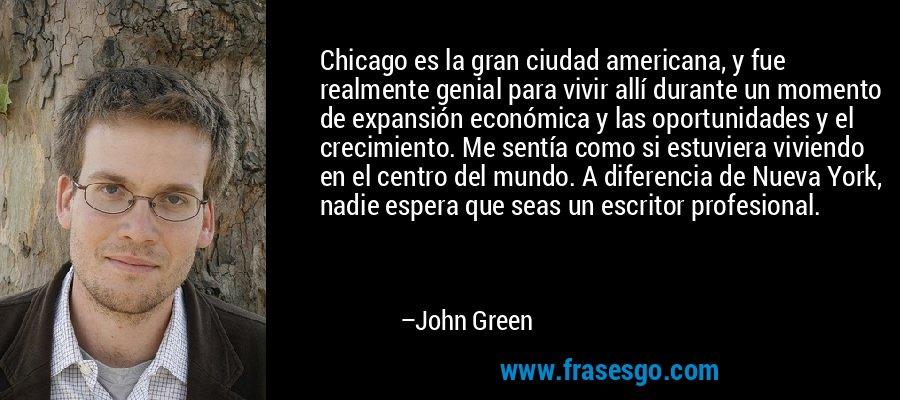 Chicago es la gran ciudad americana, y fue realmente genial para vivir allí durante un momento de expansión económica y las oportunidades y el crecimiento. Me sentía como si estuviera viviendo en el centro del mundo. A diferencia de Nueva York, nadie espera que seas un escritor profesional. – John Green