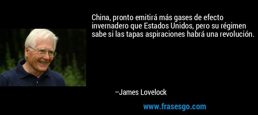 China, pronto emitirá más gases de efecto invernadero que Estados Unidos, pero su régimen sabe si las tapas aspiraciones habrá una revolución. – James Lovelock