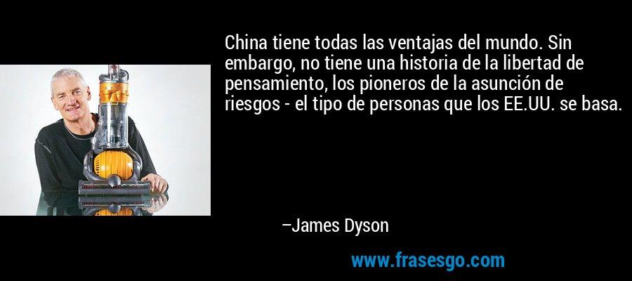 China tiene todas las ventajas del mundo. Sin embargo, no tiene una historia de la libertad de pensamiento, los pioneros de la asunción de riesgos - el tipo de personas que los EE.UU. se basa. – James Dyson