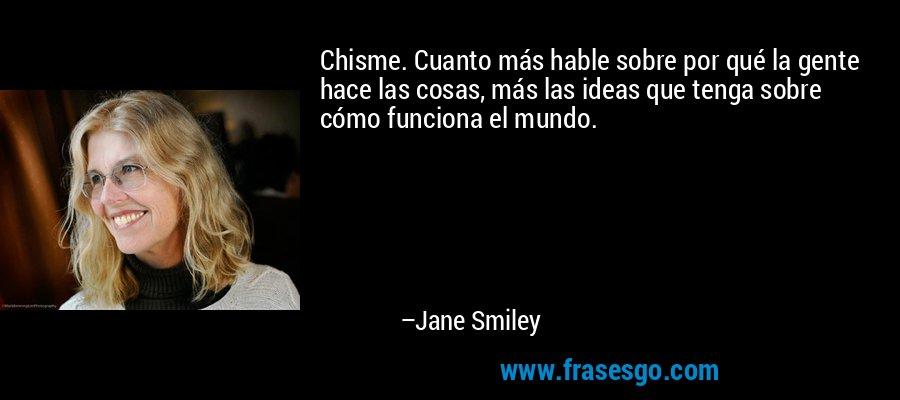 Chisme. Cuanto más hable sobre por qué la gente hace las cosas, más las ideas que tenga sobre cómo funciona el mundo. – Jane Smiley