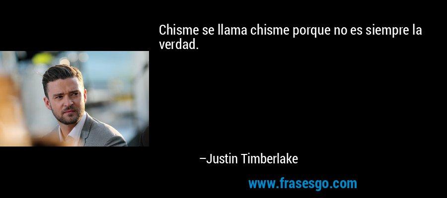 Chisme se llama chisme porque no es siempre la verdad. – Justin Timberlake