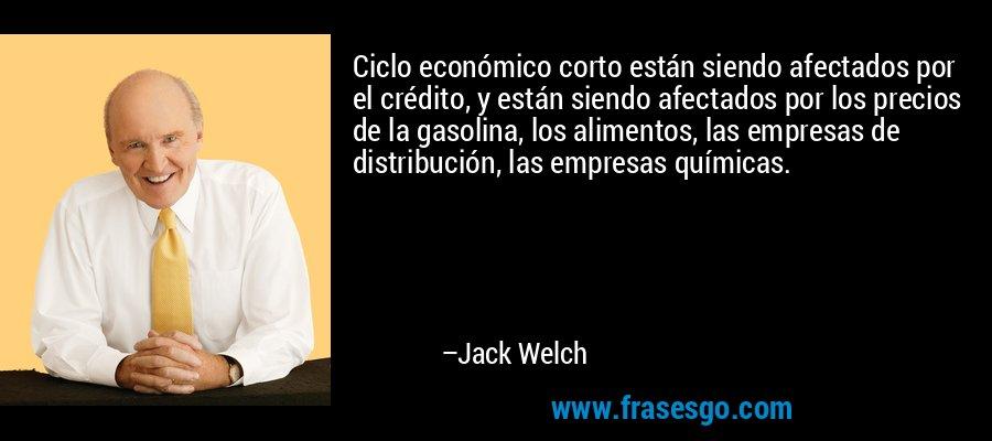 Ciclo económico corto están siendo afectados por el crédito, y están siendo afectados por los precios de la gasolina, los alimentos, las empresas de distribución, las empresas químicas. – Jack Welch