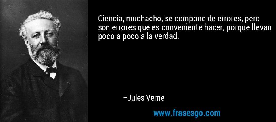 Ciencia, muchacho, se compone de errores, pero son errores que es conveniente hacer, porque llevan poco a poco a la verdad. – Jules Verne