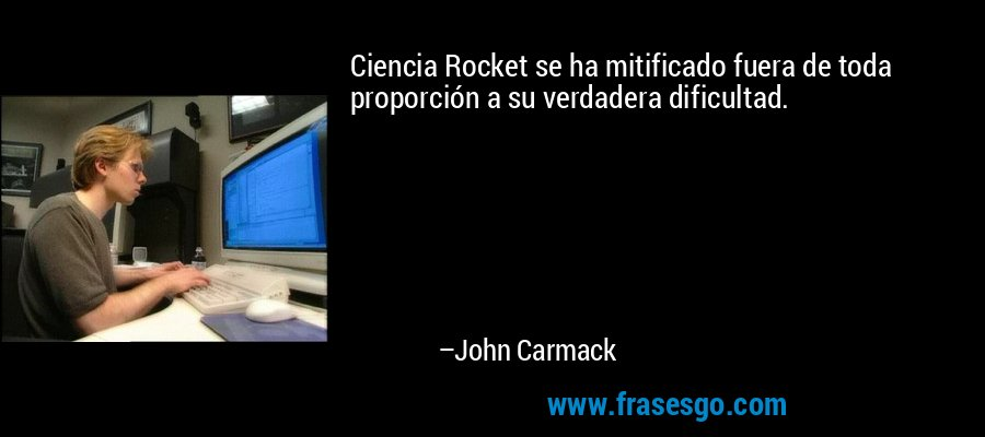 Ciencia Rocket se ha mitificado fuera de toda proporción a su verdadera dificultad. – John Carmack