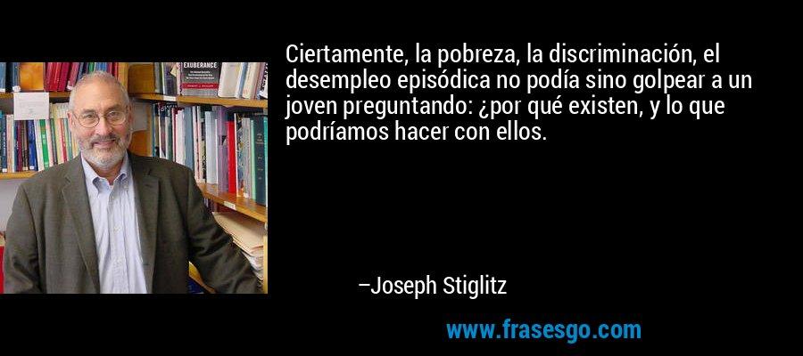 Ciertamente, la pobreza, la discriminación, el desempleo episódica no podía sino golpear a un joven preguntando: ¿por qué existen, y lo que podríamos hacer con ellos. – Joseph Stiglitz