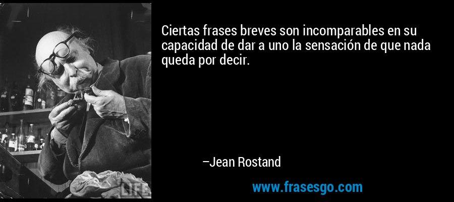 Ciertas frases breves son incomparables en su capacidad de dar a uno la sensación de que nada queda por decir. – Jean Rostand