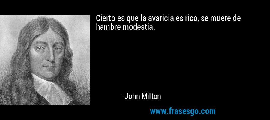 Cierto es que la avaricia es rico, se muere de hambre modestia. – John Milton