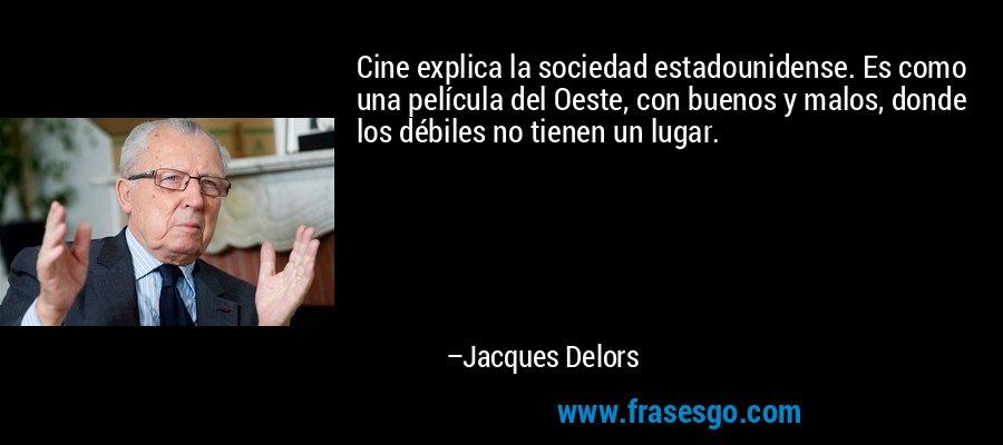 Cine explica la sociedad estadounidense. Es como una película del Oeste, con buenos y malos, donde los débiles no tienen un lugar. – Jacques Delors