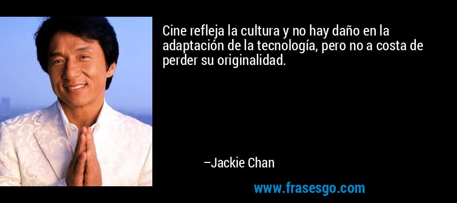 Cine refleja la cultura y no hay daño en la adaptación de la tecnología, pero no a costa de perder su originalidad. – Jackie Chan