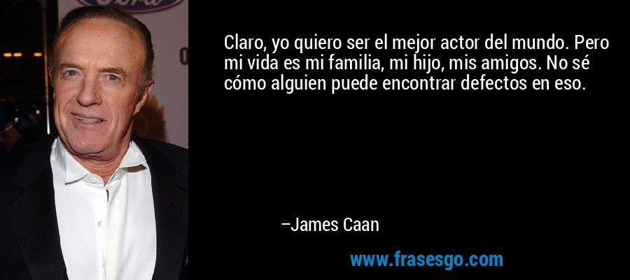 Claro, yo quiero ser el mejor actor del mundo. Pero mi vida es mi familia, mi hijo, mis amigos. No sé cómo alguien puede encontrar defectos en eso. – James Caan