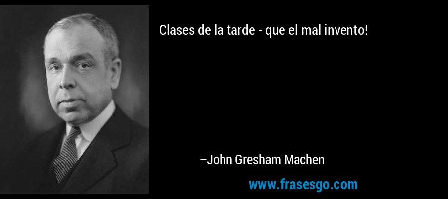 Clases de la tarde - que el mal invento! – John Gresham Machen