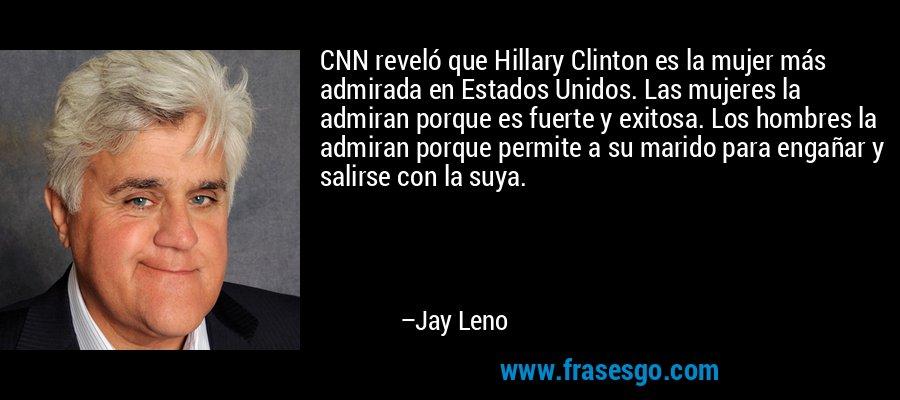 CNN reveló que Hillary Clinton es la mujer más admirada en Estados Unidos. Las mujeres la admiran porque es fuerte y exitosa. Los hombres la admiran porque permite a su marido para engañar y salirse con la suya. – Jay Leno