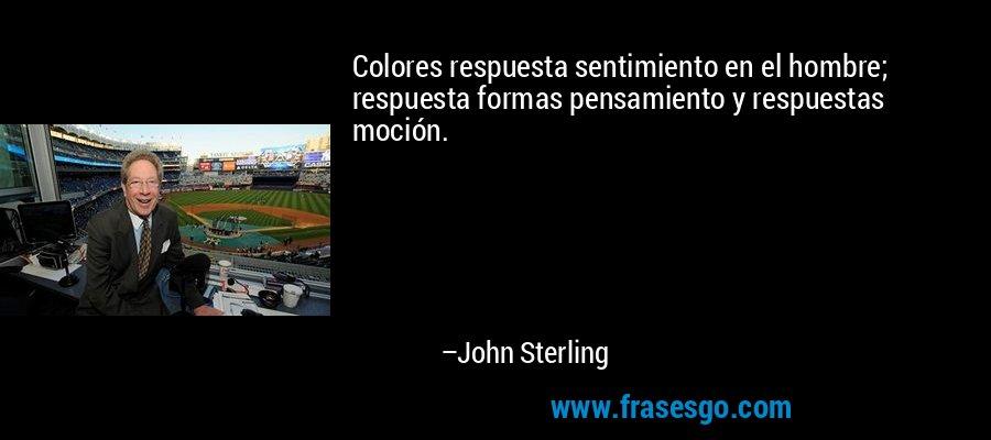 Colores respuesta sentimiento en el hombre; respuesta formas pensamiento y respuestas moción. – John Sterling