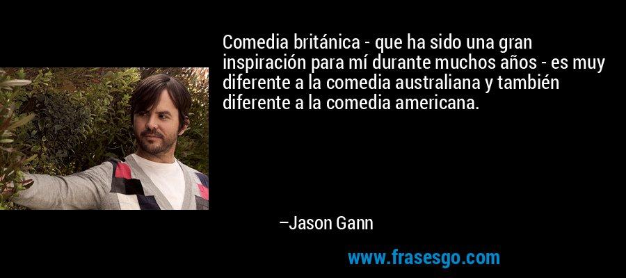 Comedia británica - que ha sido una gran inspiración para mí durante muchos años - es muy diferente a la comedia australiana y también diferente a la comedia americana. – Jason Gann