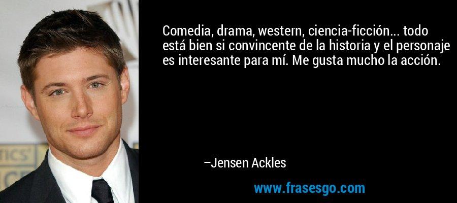 Comedia, drama, western, ciencia-ficción... todo está bien si convincente de la historia y el personaje es interesante para mí. Me gusta mucho la acción. – Jensen Ackles