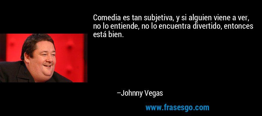 Comedia es tan subjetiva, y si alguien viene a ver, no lo entiende, no lo encuentra divertido, entonces está bien. – Johnny Vegas