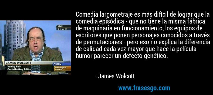 Comedia largometraje es más difícil de lograr que la comedia episódica - que no tiene la misma fábrica de maquinaria en funcionamiento, los equipos de escritores que ponen personajes conocidos a través de permutaciones - pero eso no explica la diferencia de calidad cada vez mayor que hace la película humor parecer un defecto genético. – James Wolcott