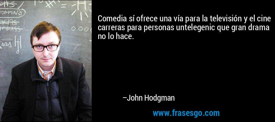 Comedia sí ofrece una vía para la televisión y el cine carreras para personas untelegenic que gran drama no lo hace. – John Hodgman