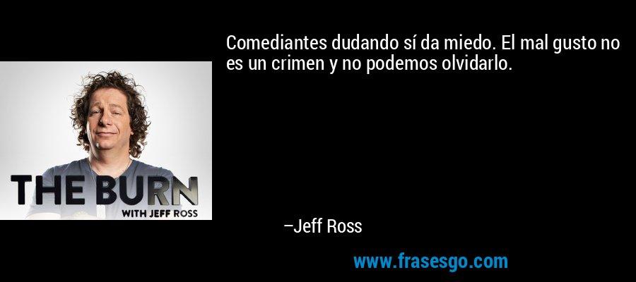 Comediantes dudando sí da miedo. El mal gusto no es un crimen y no podemos olvidarlo. – Jeff Ross