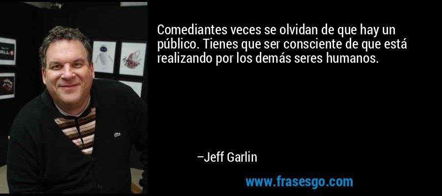 Comediantes veces se olvidan de que hay un público. Tienes que ser consciente de que está realizando por los demás seres humanos. – Jeff Garlin