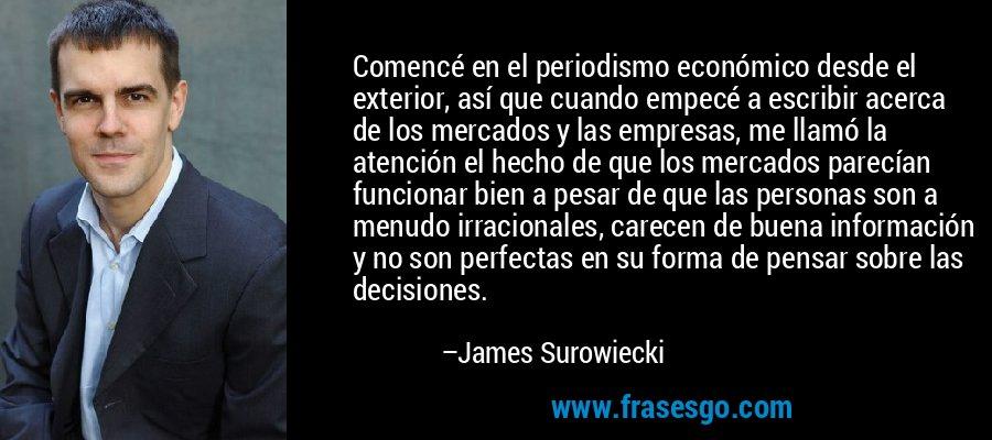 Comencé en el periodismo económico desde el exterior, así que cuando empecé a escribir acerca de los mercados y las empresas, me llamó la atención el hecho de que los mercados parecían funcionar bien a pesar de que las personas son a menudo irracionales, carecen de buena información y no son perfectas en su forma de pensar sobre las decisiones. – James Surowiecki