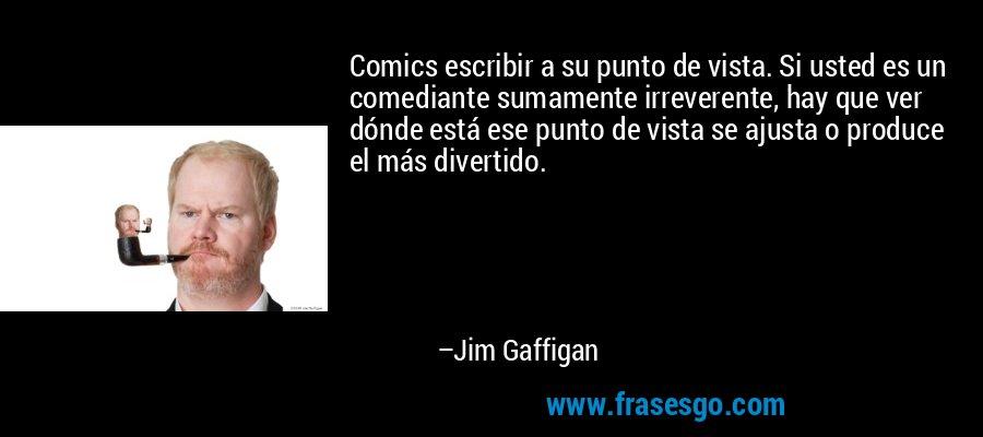 Comics escribir a su punto de vista. Si usted es un comediante sumamente irreverente, hay que ver dónde está ese punto de vista se ajusta o produce el más divertido. – Jim Gaffigan