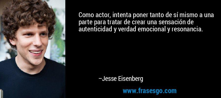 Como actor, intenta poner tanto de sí mismo a una parte para tratar de crear una sensación de autenticidad y verdad emocional y resonancia. – Jesse Eisenberg