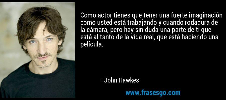 Como actor tienes que tener una fuerte imaginación como usted está trabajando y cuando rodadura de la cámara, pero hay sin duda una parte de ti que está al tanto de la vida real, que está haciendo una película. – John Hawkes