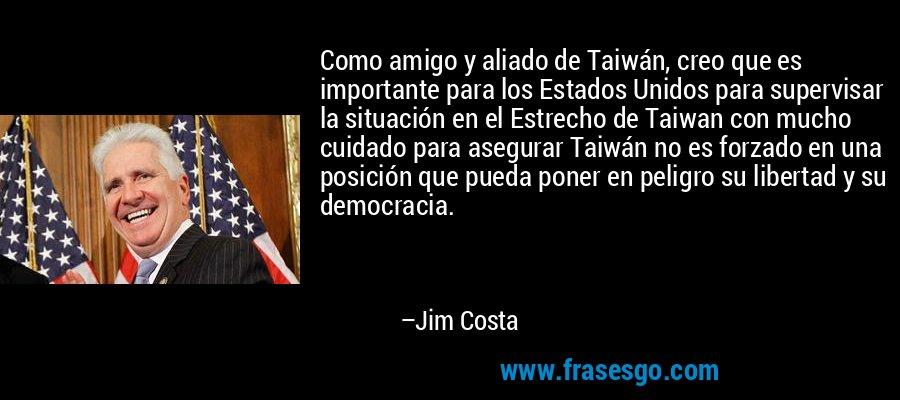 Como amigo y aliado de Taiwán, creo que es importante para los Estados Unidos para supervisar la situación en el Estrecho de Taiwan con mucho cuidado para asegurar Taiwán no es forzado en una posición que pueda poner en peligro su libertad y su democracia. – Jim Costa