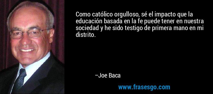 Como católico orgulloso, sé el impacto que la educación basada en la fe puede tener en nuestra sociedad y he sido testigo de primera mano en mi distrito. – Joe Baca