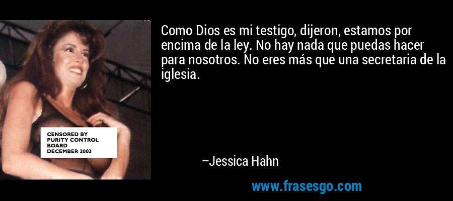 Como Dios es mi testigo, dijeron, estamos por encima de la ley. No hay nada que puedas hacer para nosotros. No eres más que una secretaria de la iglesia. – Jessica Hahn