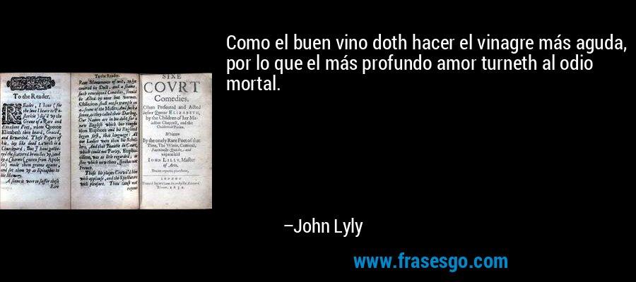 Como el buen vino doth hacer el vinagre más aguda, por lo que el más profundo amor turneth al odio mortal. – John Lyly