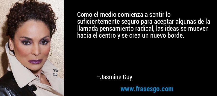 Como el medio comienza a sentir lo suficientemente seguro para aceptar algunas de la llamada pensamiento radical, las ideas se mueven hacia el centro y se crea un nuevo borde. – Jasmine Guy