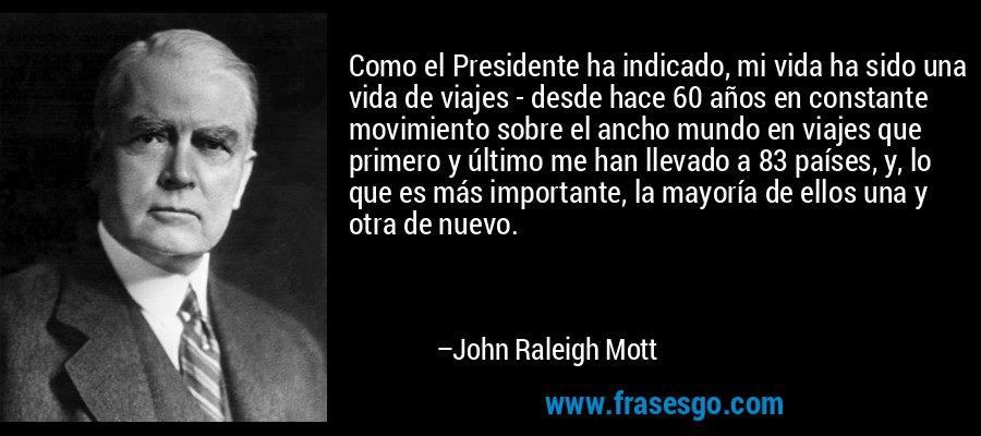 Como el Presidente ha indicado, mi vida ha sido una vida de viajes - desde hace 60 años en constante movimiento sobre el ancho mundo en viajes que primero y último me han llevado a 83 países, y, lo que es más importante, la mayoría de ellos una y otra de nuevo. – John Raleigh Mott