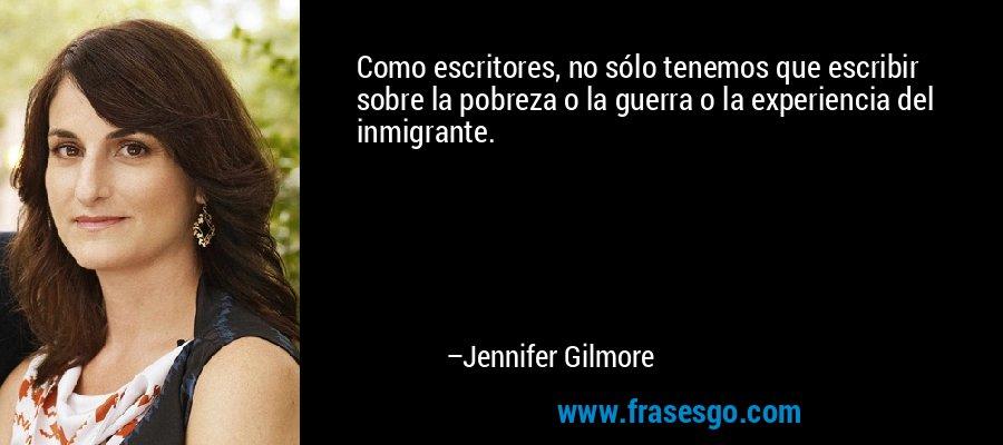 Como escritores, no sólo tenemos que escribir sobre la pobreza o la guerra o la experiencia del inmigrante. – Jennifer Gilmore