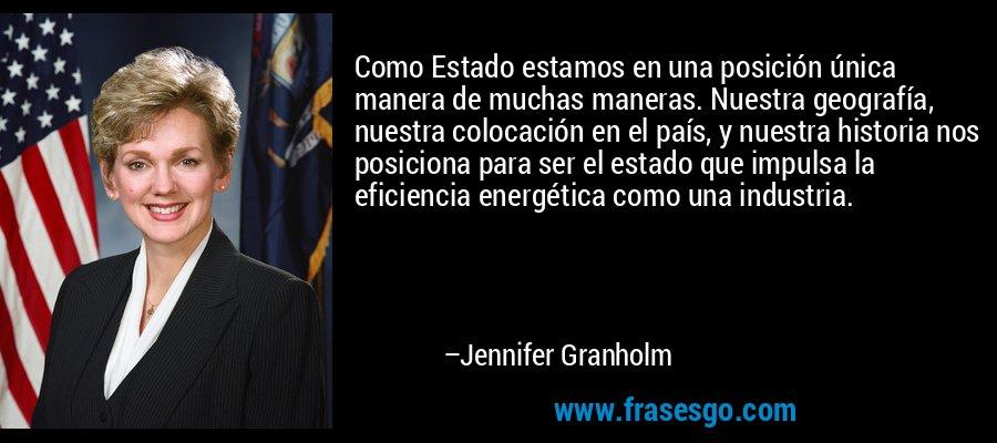 Como Estado estamos en una posición única manera de muchas maneras. Nuestra geografía, nuestra colocación en el país, y nuestra historia nos posiciona para ser el estado que impulsa la eficiencia energética como una industria. – Jennifer Granholm