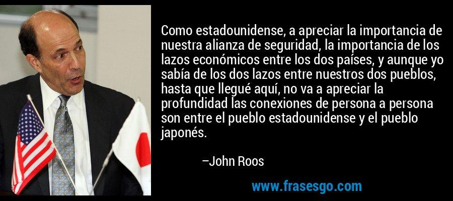 Como estadounidense, a apreciar la importancia de nuestra alianza de seguridad, la importancia de los lazos económicos entre los dos países, y aunque yo sabía de los dos lazos entre nuestros dos pueblos, hasta que llegué aquí, no va a apreciar la profundidad las conexiones de persona a persona son entre el pueblo estadounidense y el pueblo japonés. – John Roos