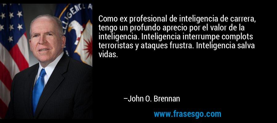 Como ex profesional de inteligencia de carrera, tengo un profundo aprecio por el valor de la inteligencia. Inteligencia interrumpe complots terroristas y ataques frustra. Inteligencia salva vidas. – John O. Brennan