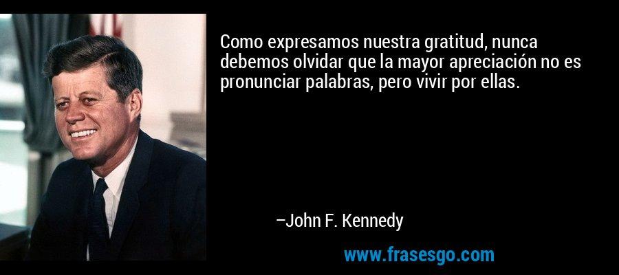 Como expresamos nuestra gratitud, nunca debemos olvidar que la mayor apreciación no es pronunciar palabras, pero vivir por ellas. – John F. Kennedy
